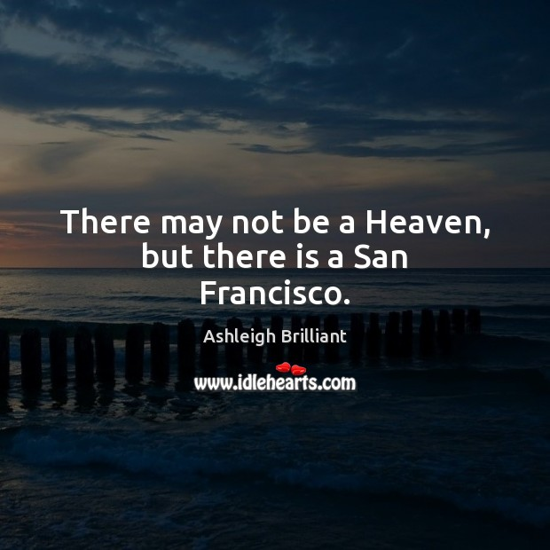 There may not be a Heaven, but there is a San Francisco. Ashleigh Brilliant Picture Quote