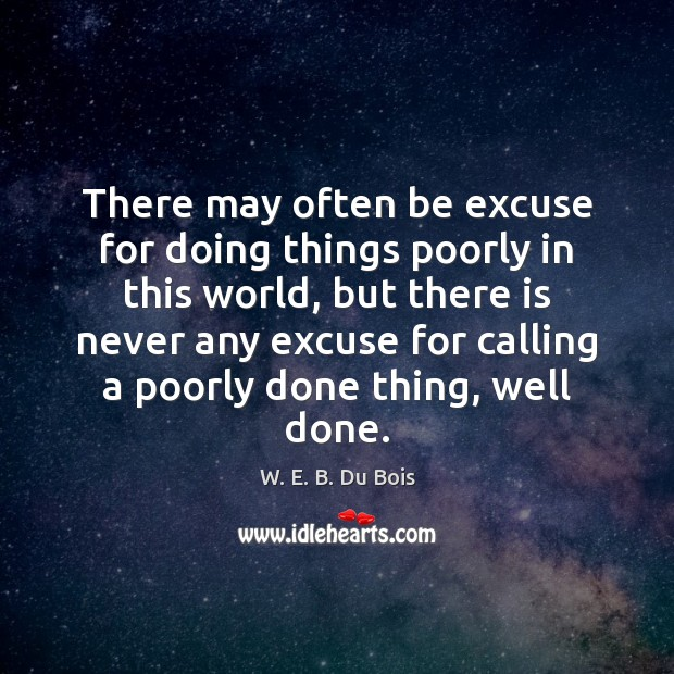 There may often be excuse for doing things poorly in this world, W. E. B. Du Bois Picture Quote