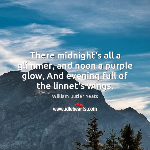 There midnight's all a glimmer, and noon a purple glow, And evening William Butler Yeats Picture Quote