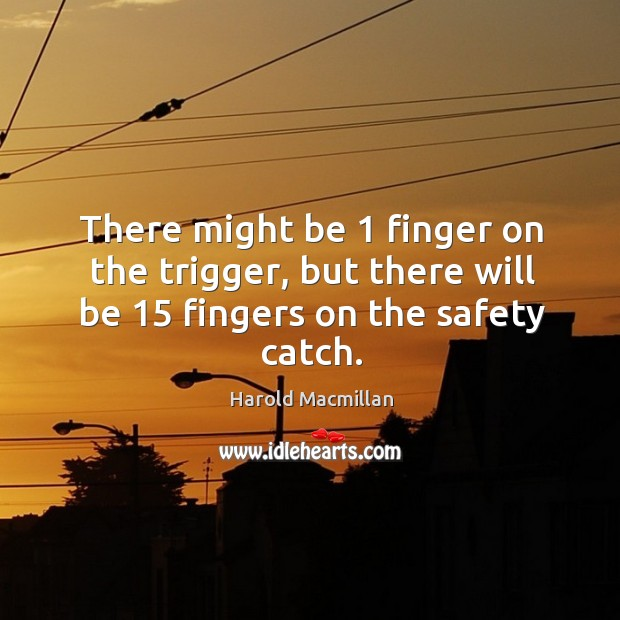 There might be 1 finger on the trigger, but there will be 15 fingers on the safety catch. Harold Macmillan Picture Quote