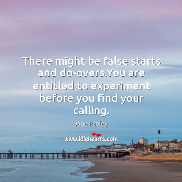 There might be false starts and do-overs.You are entitled to experiment Image