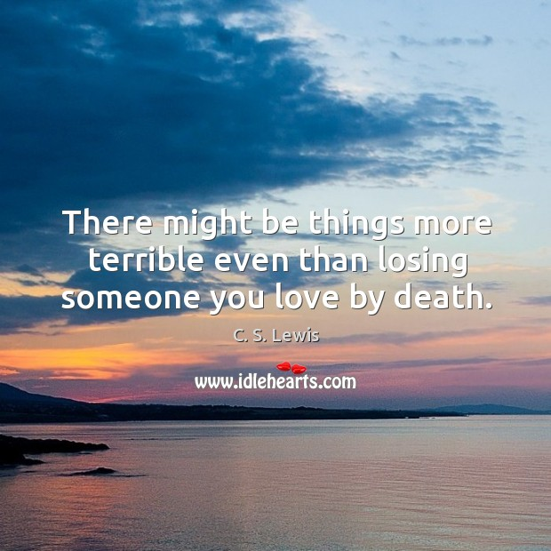 There might be things more terrible even than losing someone you love by death. Image