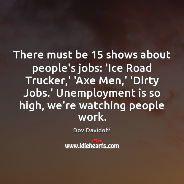 There must be 15 shows about people's jobs: 'Ice Road Trucker,' 'Axe Unemployment Quotes Image