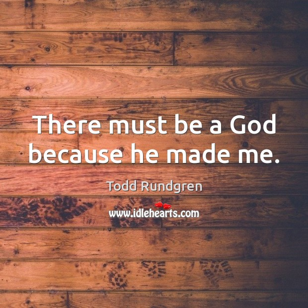There must be a God because he made me. Todd Rundgren Picture Quote