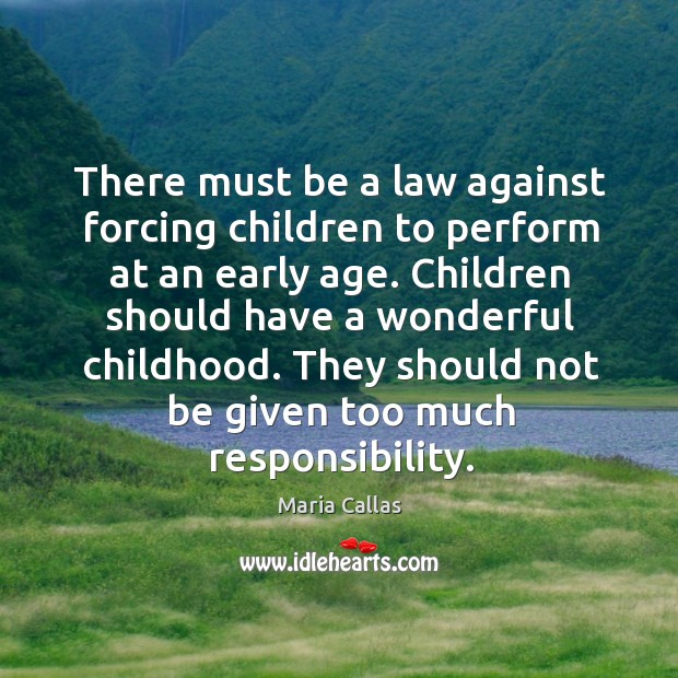 There must be a law against forcing children to perform at an early age. Maria Callas Picture Quote