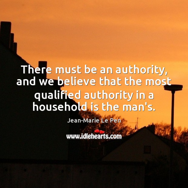 There must be an authority, and we believe that the most qualified Jean-Marie Le Pen Picture Quote