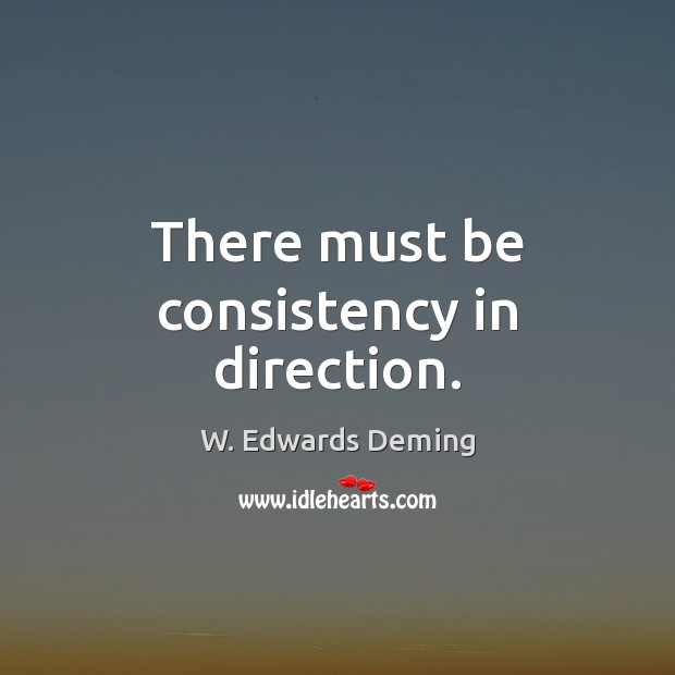 There must be consistency in direction. W. Edwards Deming Picture Quote