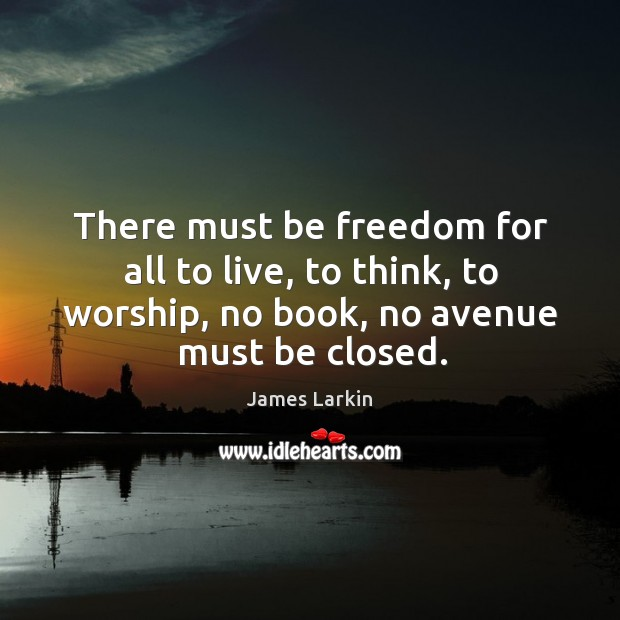 There must be freedom for all to live, to think, to worship, no book, no avenue must be closed. James Larkin Picture Quote