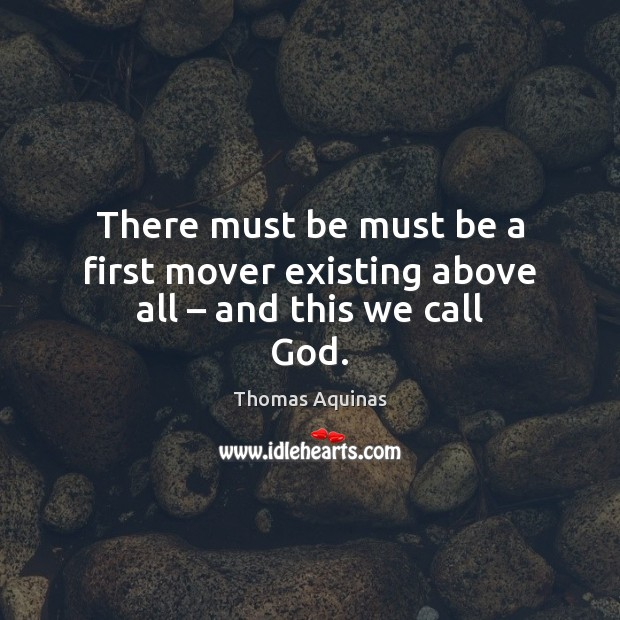 There must be must be a first mover existing above all – and this we call God. Thomas Aquinas Picture Quote