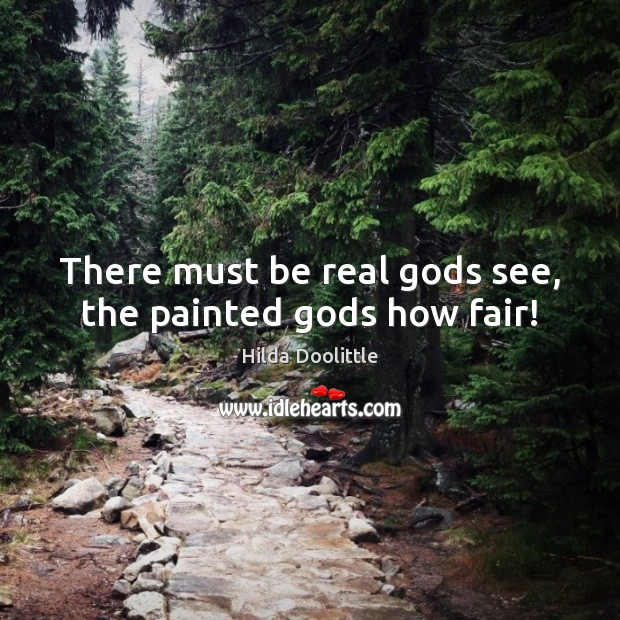 There must be real Gods see, the painted Gods how fair! Hilda Doolittle Picture Quote