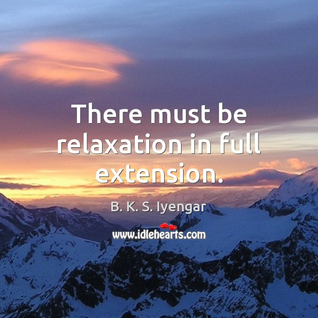 There must be relaxation in full extension. B. K. S. Iyengar Picture Quote