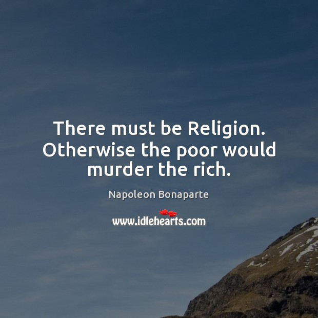 There must be Religion. Otherwise the poor would murder the rich. Image