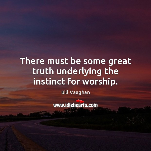There must be some great truth underlying the instinct for worship. Image