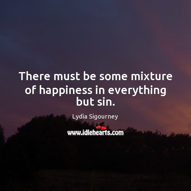 There must be some mixture of happiness in everything but sin. Image