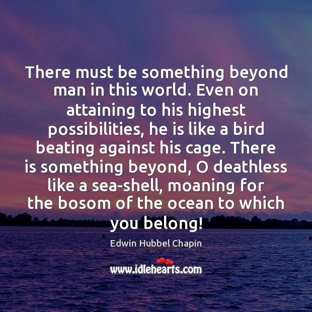 There must be something beyond man in this world. Even on attaining Edwin Hubbel Chapin Picture Quote