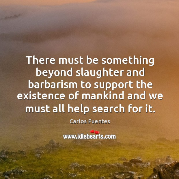 There must be something beyond slaughter and barbarism to support the existence of mankind and Image