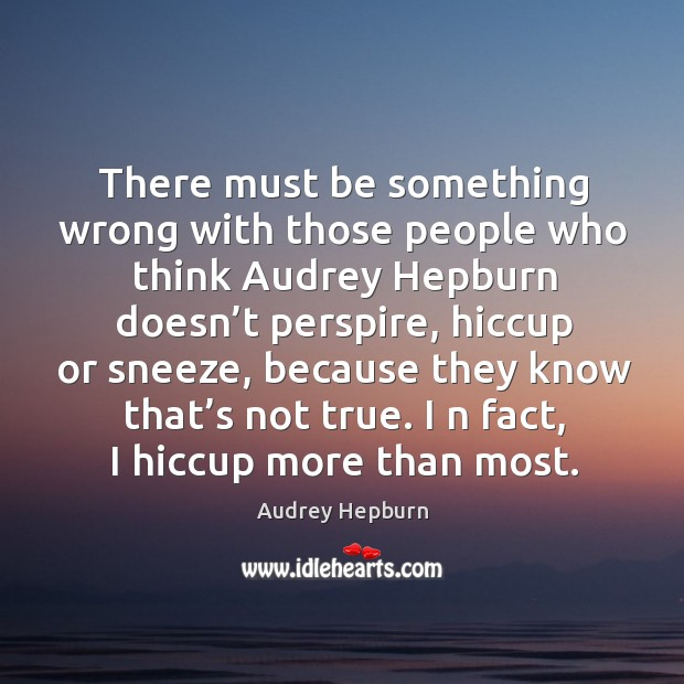 There must be something wrong with those people who think Audrey Hepburn Audrey Hepburn Picture Quote