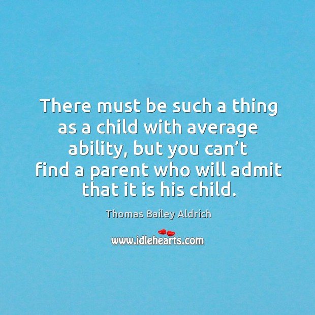 There must be such a thing as a child with average ability, but you can't find a parent Image