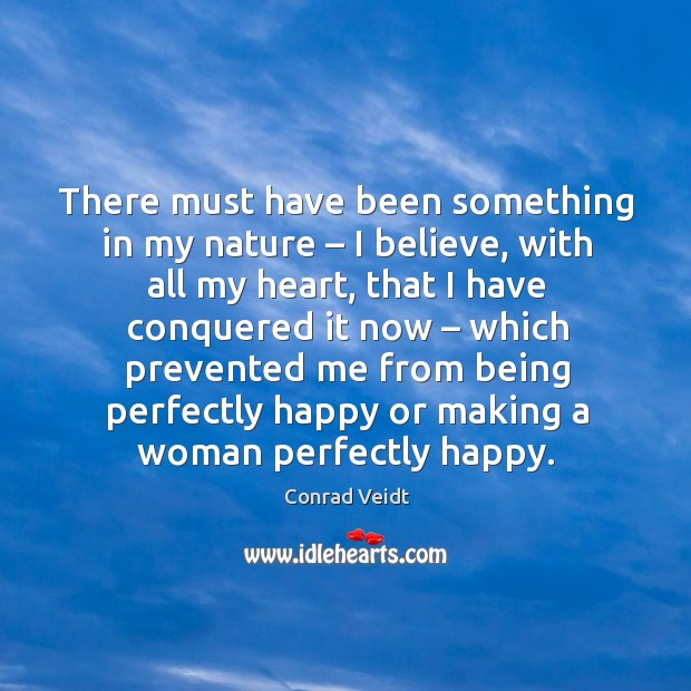 There must have been something in my nature – I believe, with all my heart Conrad Veidt Picture Quote