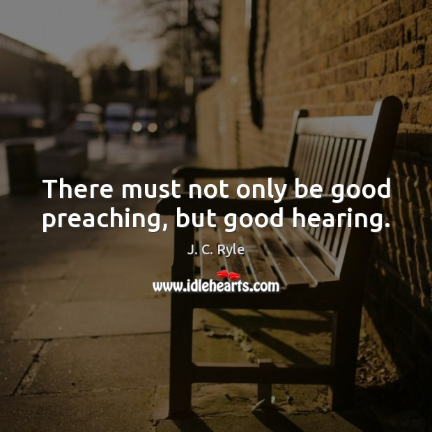 There must not only be good preaching, but good hearing. J. C. Ryle Picture Quote