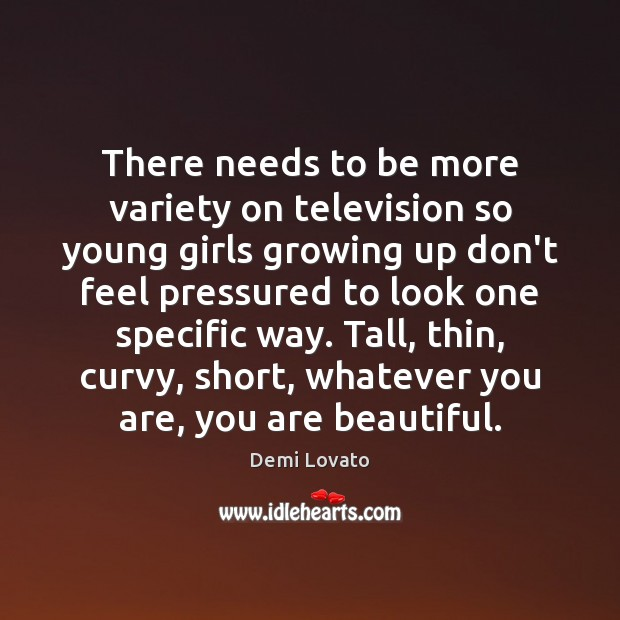 There needs to be more variety on television so young girls growing Demi Lovato Picture Quote