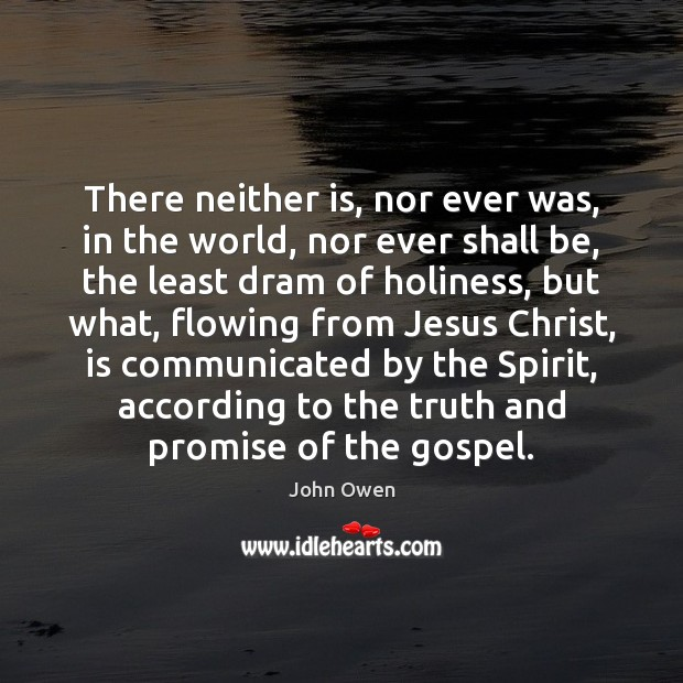 There neither is, nor ever was, in the world, nor ever shall John Owen Picture Quote