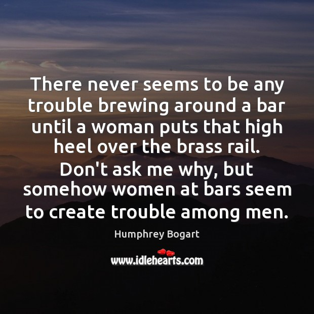 There never seems to be any trouble brewing around a bar until Humphrey Bogart Picture Quote