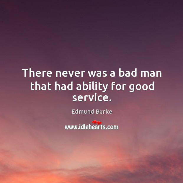 Image, There never was a bad man that had ability for good service.