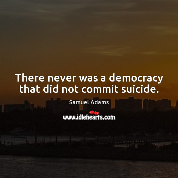 Image, There never was a democracy that did not commit suicide.