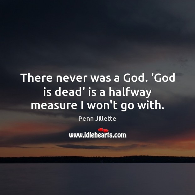 There never was a God. 'God is dead' is a halfway measure I won't go with. Image