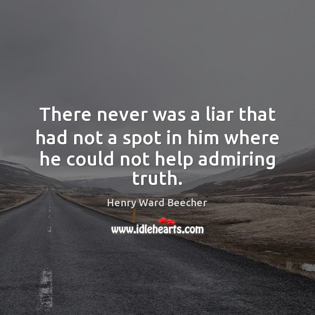 Image, There never was a liar that had not a spot in him where he could not help admiring truth.