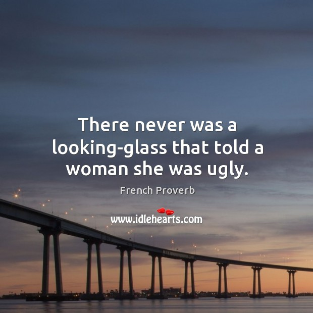 Image, There never was a looking-glass that told a woman she was ugly.
