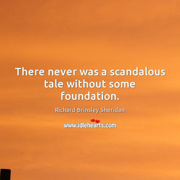 There never was a scandalous tale without some foundation. Richard Brinsley Sheridan Picture Quote