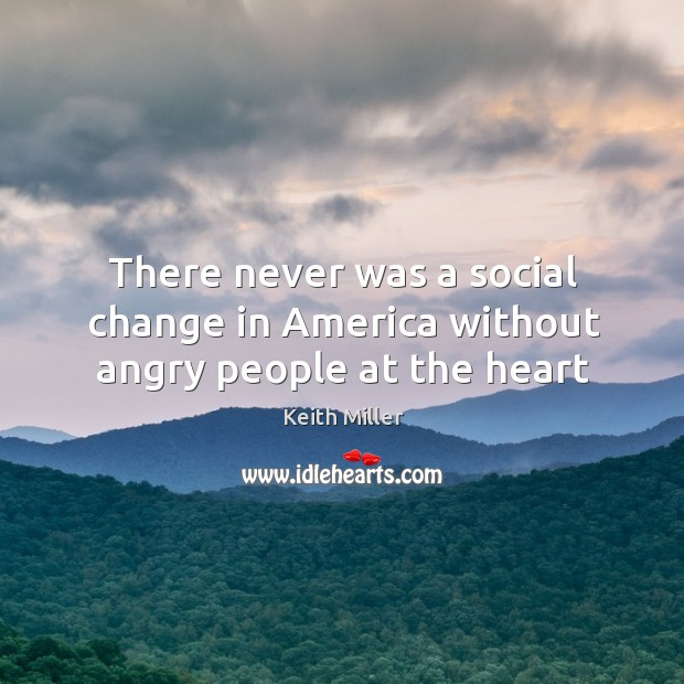 There never was a social change in America without angry people at the heart Image