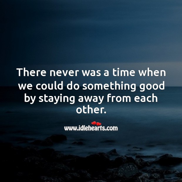There never was a time when we could do something good by staying away from each other. Social Distancing Quotes Image