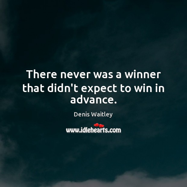 There never was a winner that didn't expect to win in advance. Denis Waitley Picture Quote
