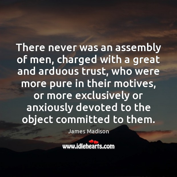 There never was an assembly of men, charged with a great and James Madison Picture Quote