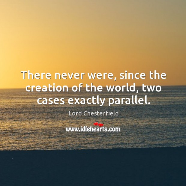 There never were, since the creation of the world, two cases exactly parallel. Image