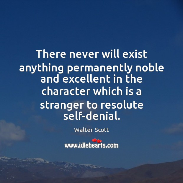 There never will exist anything permanently noble and excellent in the character Walter Scott Picture Quote