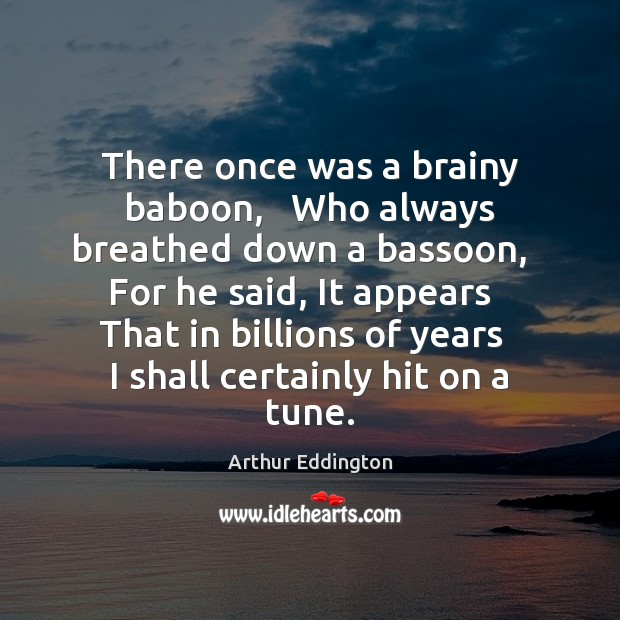 There once was a brainy baboon,   Who always breathed down a bassoon, Arthur Eddington Picture Quote