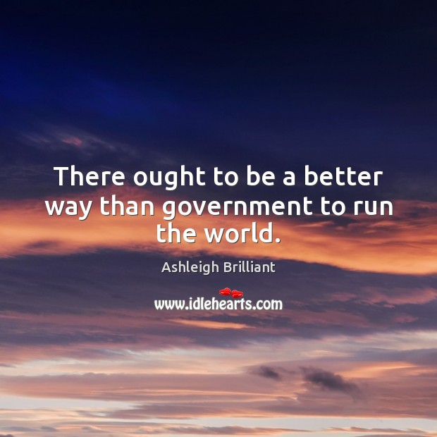 There ought to be a better way than government to run the world. Ashleigh Brilliant Picture Quote