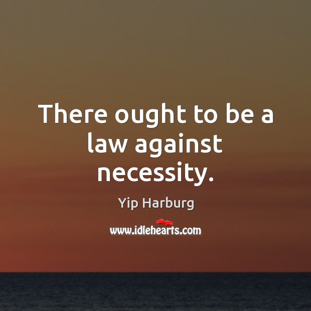 There ought to be a law against necessity. Yip Harburg Picture Quote