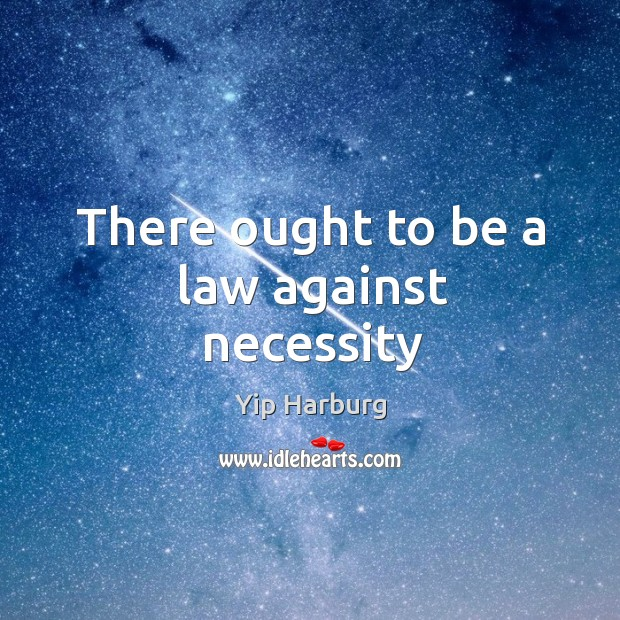 There ought to be a law against necessity Yip Harburg Picture Quote