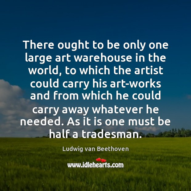 There ought to be only one large art warehouse in the world, Ludwig van Beethoven Picture Quote