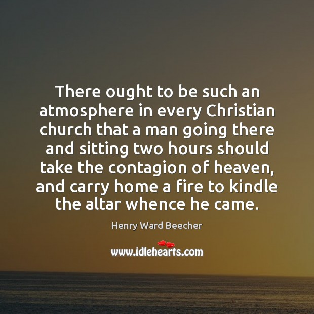 There ought to be such an atmosphere in every Christian church that Henry Ward Beecher Picture Quote