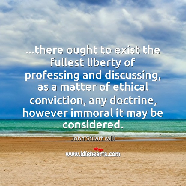 …there ought to exist the fullest liberty of professing and discussing, as John Stuart Mill Picture Quote
