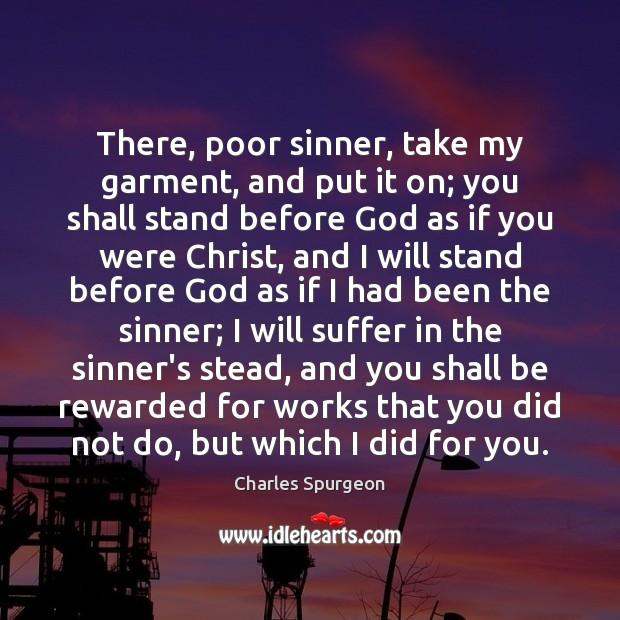 There, poor sinner, take my garment, and put it on; you shall Charles Spurgeon Picture Quote