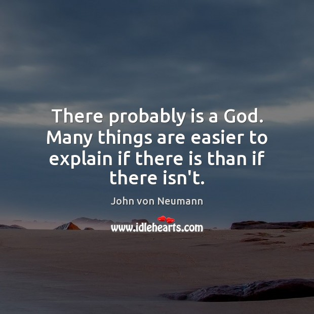 There probably is a God. Many things are easier to explain if John von Neumann Picture Quote
