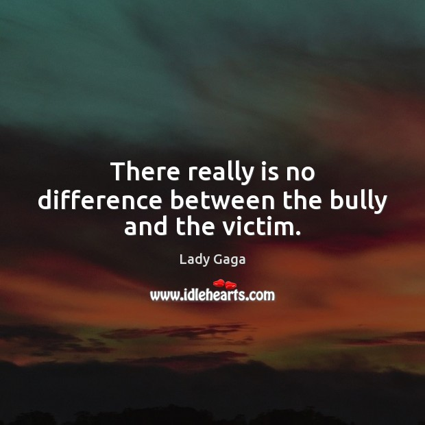 There really is no difference between the bully and the victim. Lady Gaga Picture Quote