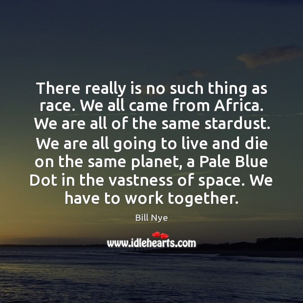 There really is no such thing as race. We all came from Bill Nye Picture Quote